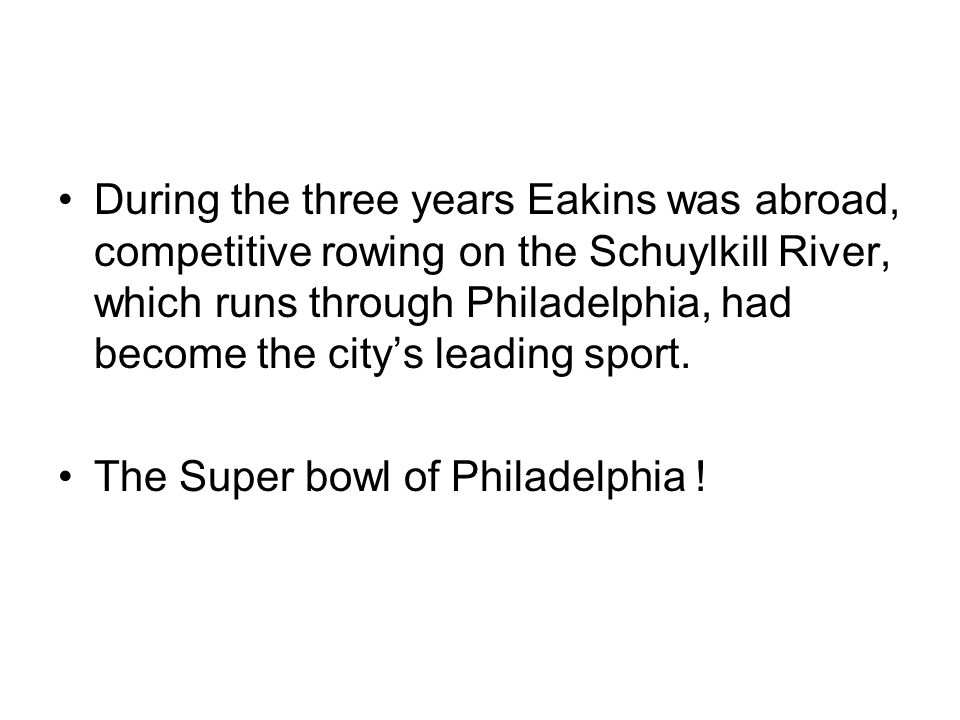 During the three years Eakins was abroad, competitive rowing on the Schuylkill River, which runs through Philadelphia, had become the city's leading sport.