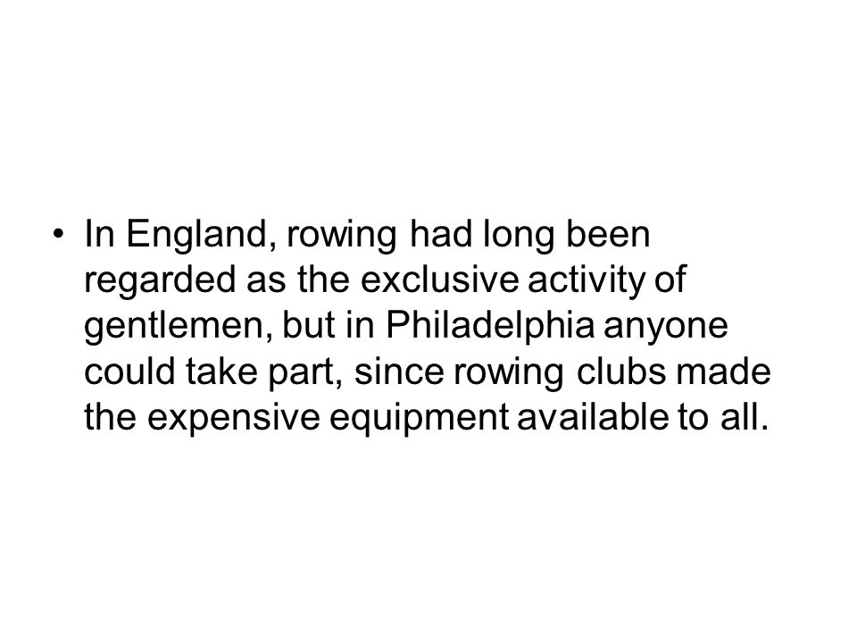 In England, rowing had long been regarded as the exclusive activity of gentlemen, but in Philadelphia anyone could take part, since rowing clubs made the expensive equipment available to all.