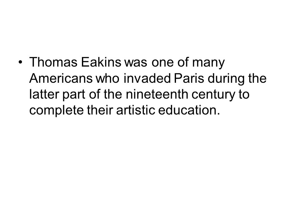 Thomas Eakins was one of many Americans who invaded Paris during the latter part of the nineteenth century to complete their artistic education.