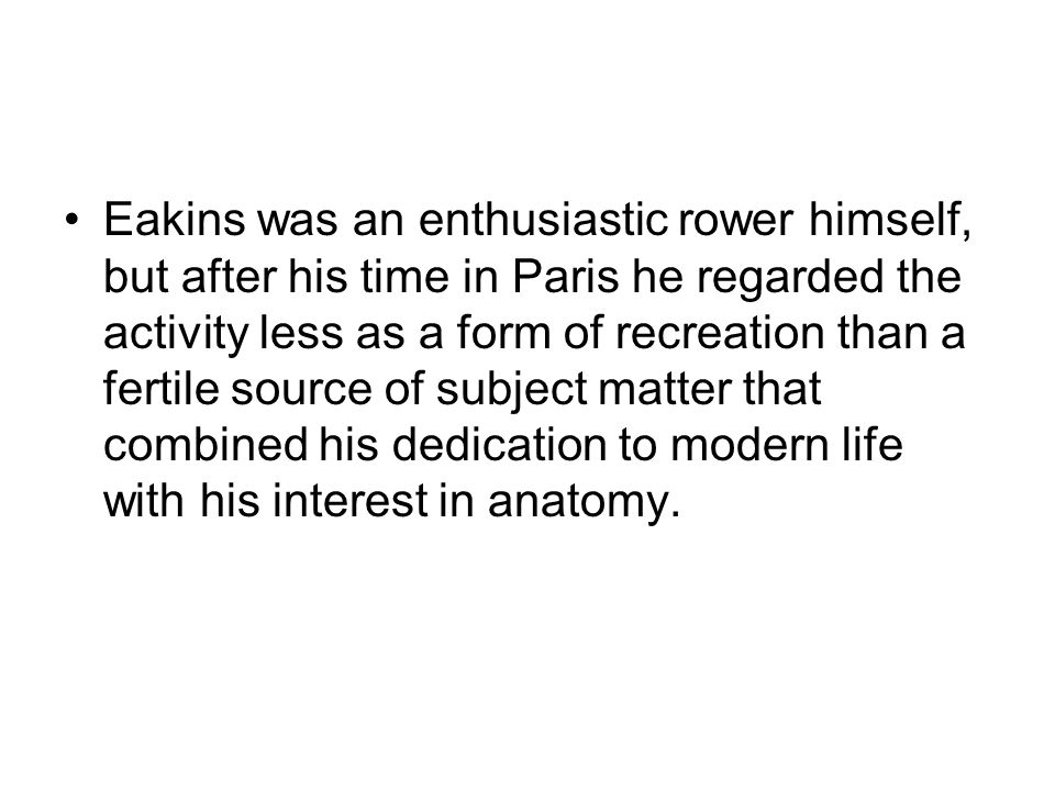 Eakins was an enthusiastic rower himself, but after his time in Paris he regarded the activity less as a form of recreation than a fertile source of subject matter that combined his dedication to modern life with his interest in anatomy.