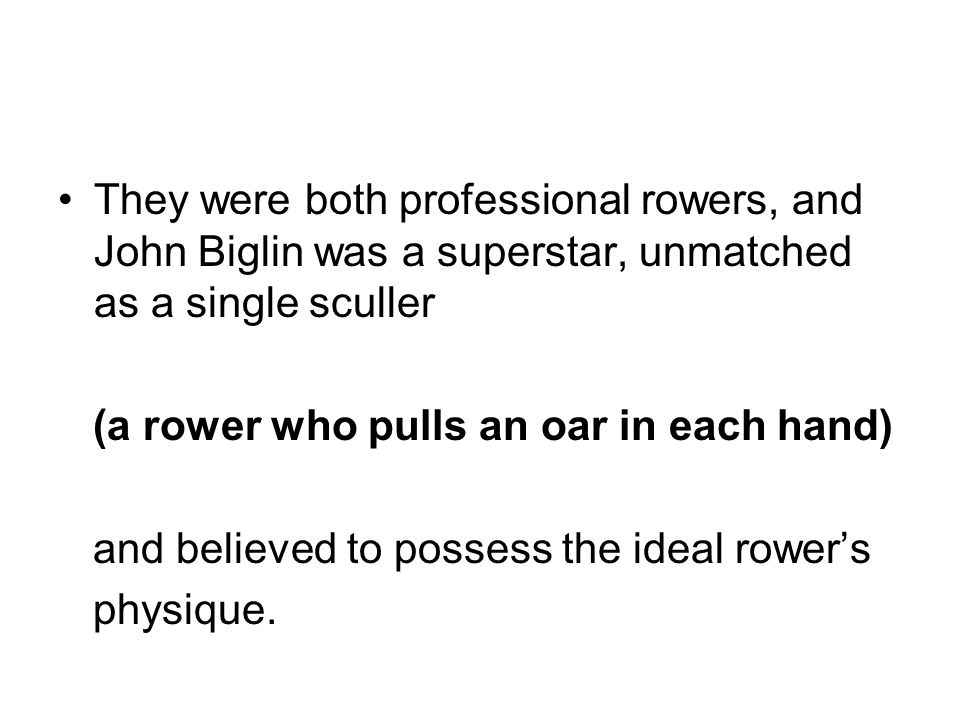 They were both professional rowers, and John Biglin was a superstar, unmatched as a single sculler
