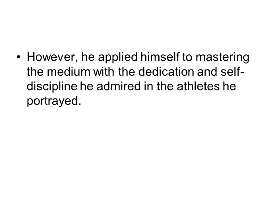 However, he applied himself to mastering the medium with the dedication and self-discipline he admired in the athletes he portrayed.