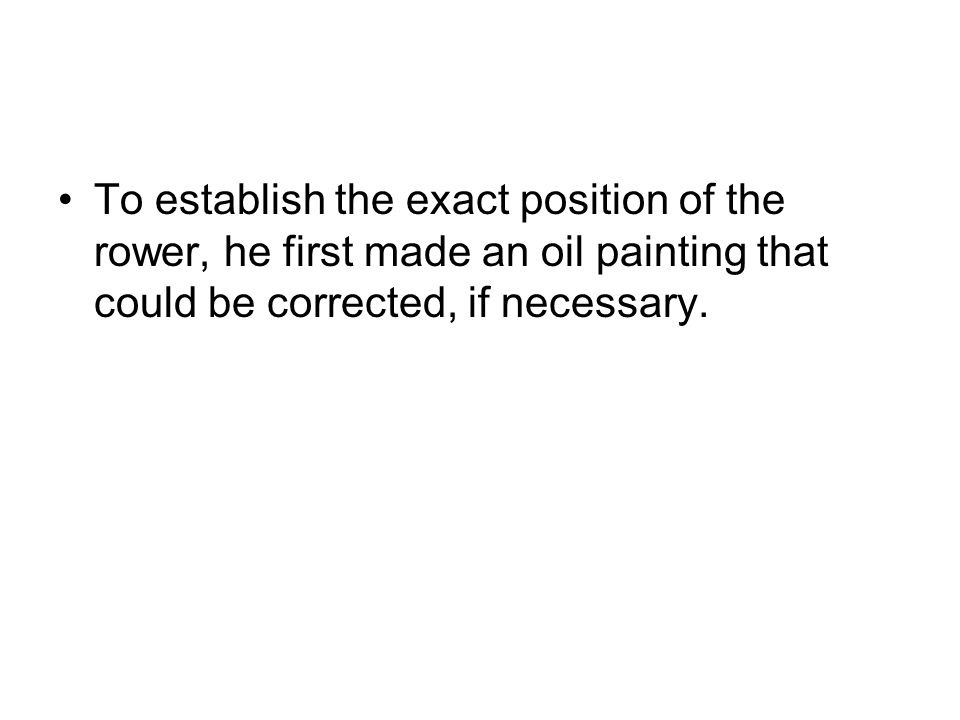 To establish the exact position of the rower, he first made an oil painting that could be corrected, if necessary.