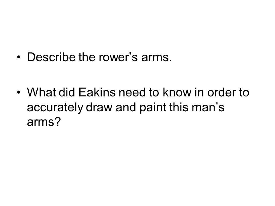 Describe the rower's arms.