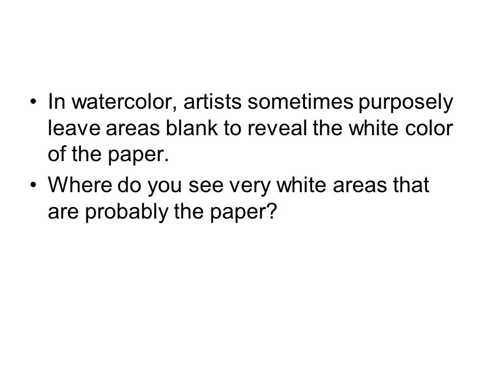 In watercolor, artists sometimes purposely leave areas blank to reveal the white color of the paper.