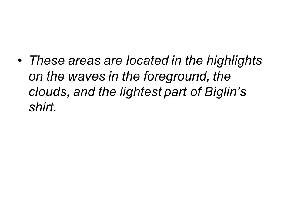 These areas are located in the highlights on the waves in the foreground, the clouds, and the lightest part of Biglin's shirt.