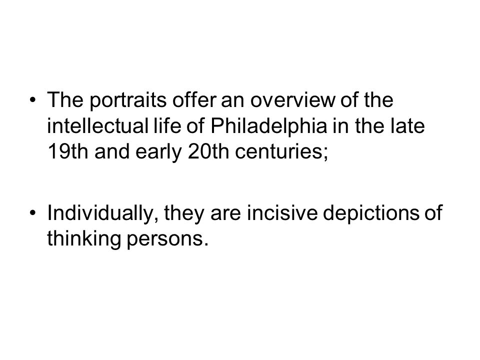 The portraits offer an overview of the intellectual life of Philadelphia in the late 19th and early 20th centuries;