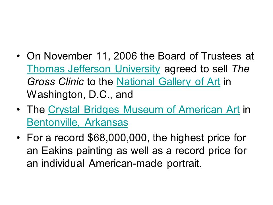 On November 11, 2006 the Board of Trustees at Thomas Jefferson University agreed to sell The Gross Clinic to the National Gallery of Art in Washington, D.C., and