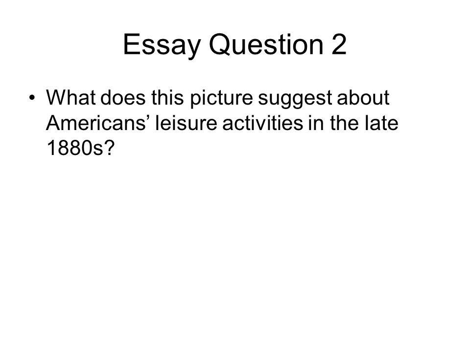 Essay Question 2 What does this picture suggest about Americans' leisure activities in the late 1880s