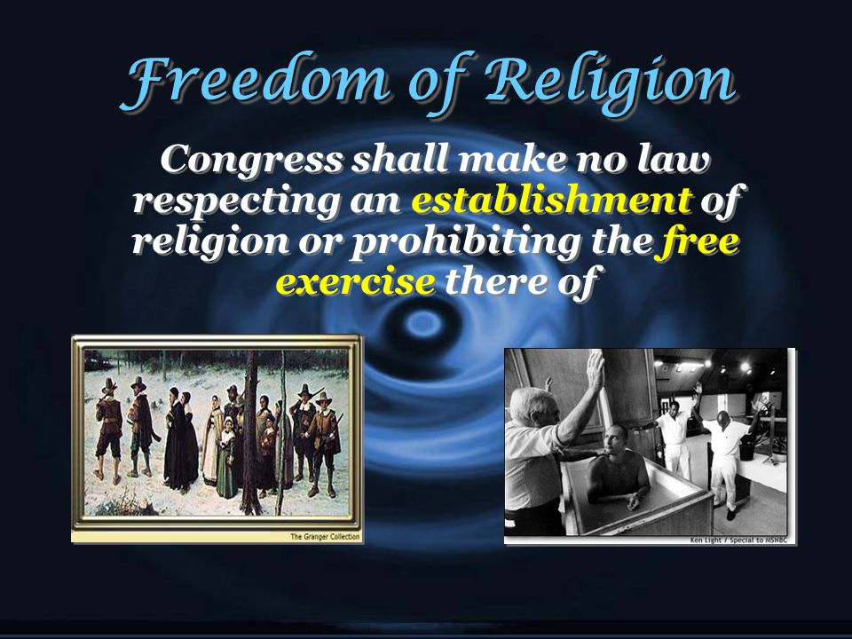 Freedom of Religion Congress shall make no law respecting an establishment of religion or prohibiting the free exercise there of.