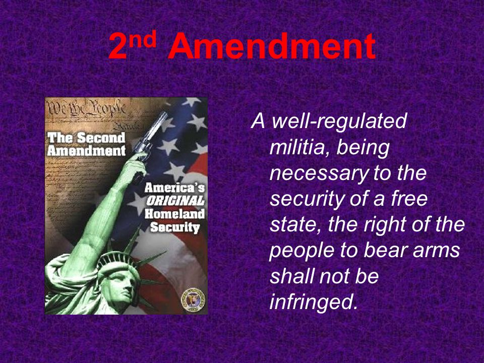 2nd Amendment A well-regulated militia, being necessary to the security of a free state, the right of the people to bear arms shall not be infringed.