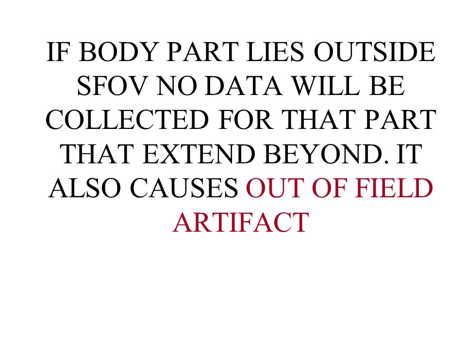 IF BODY PART LIES OUTSIDE SFOV NO DATA WILL BE COLLECTED FOR THAT PART THAT EXTEND BEYOND.