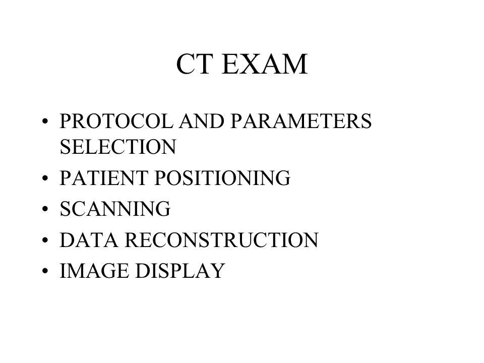 CT EXAM PROTOCOL AND PARAMETERS SELECTION PATIENT POSITIONING SCANNING