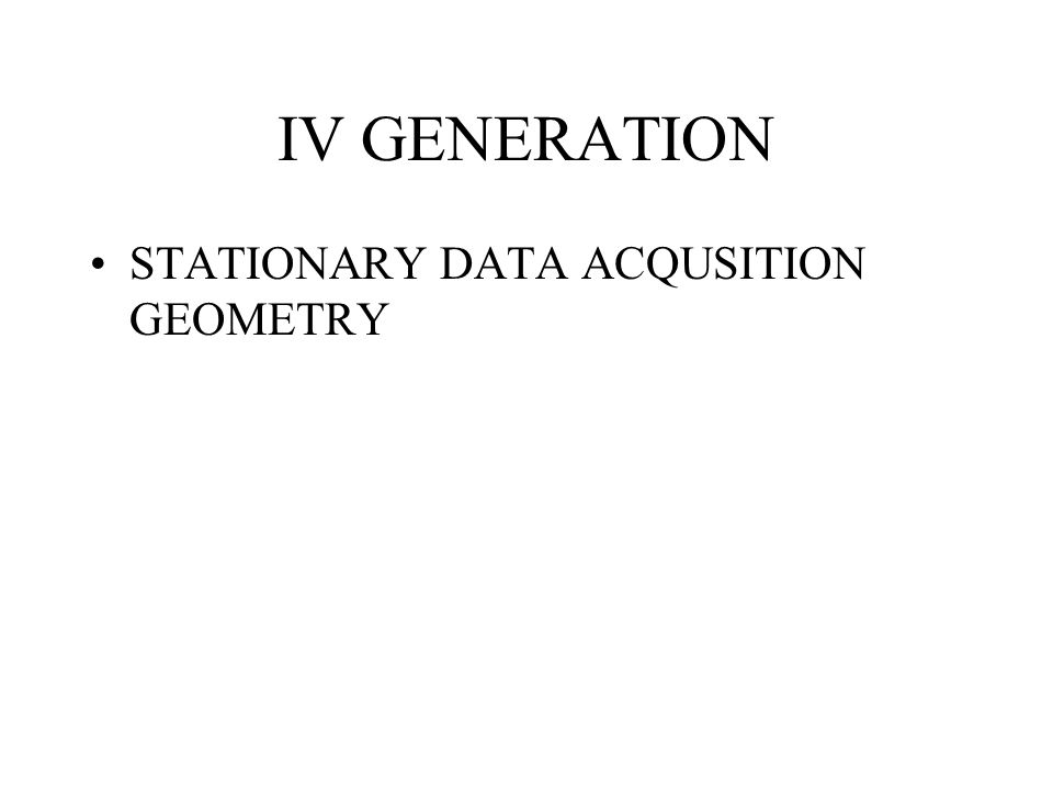 IV GENERATION STATIONARY DATA ACQUSITION GEOMETRY