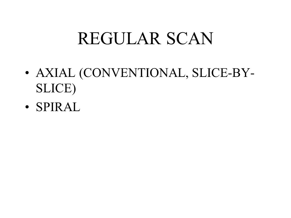 REGULAR SCAN AXIAL (CONVENTIONAL, SLICE-BY-SLICE) SPIRAL