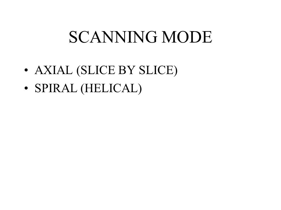 SCANNING MODE AXIAL (SLICE BY SLICE) SPIRAL (HELICAL)