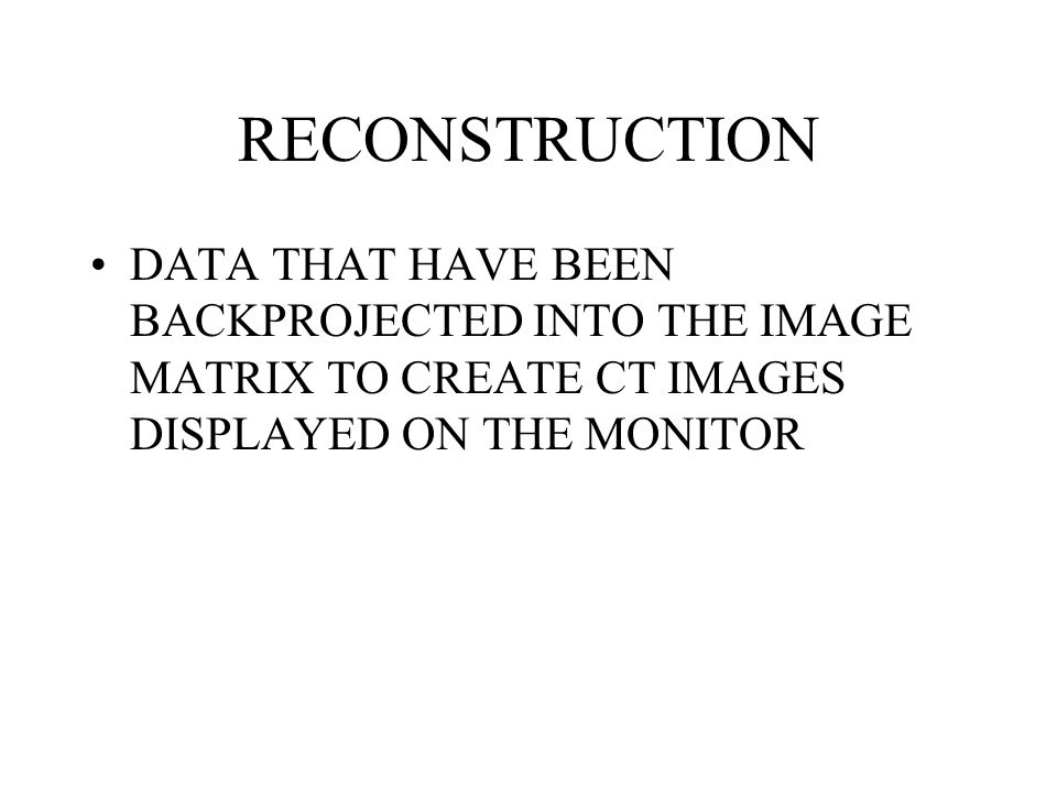 RECONSTRUCTION DATA THAT HAVE BEEN BACKPROJECTED INTO THE IMAGE MATRIX TO CREATE CT IMAGES DISPLAYED ON THE MONITOR.