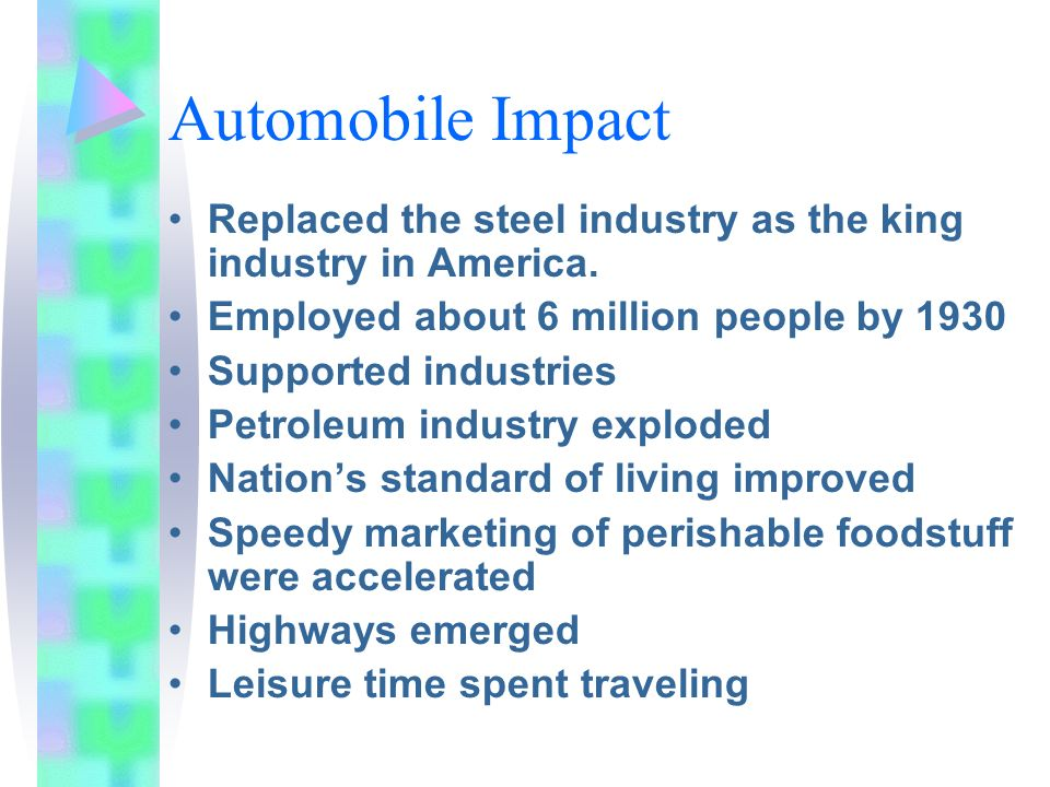 Automobile Impact Replaced the steel industry as the king industry in America. Employed about 6 million people by 1930.