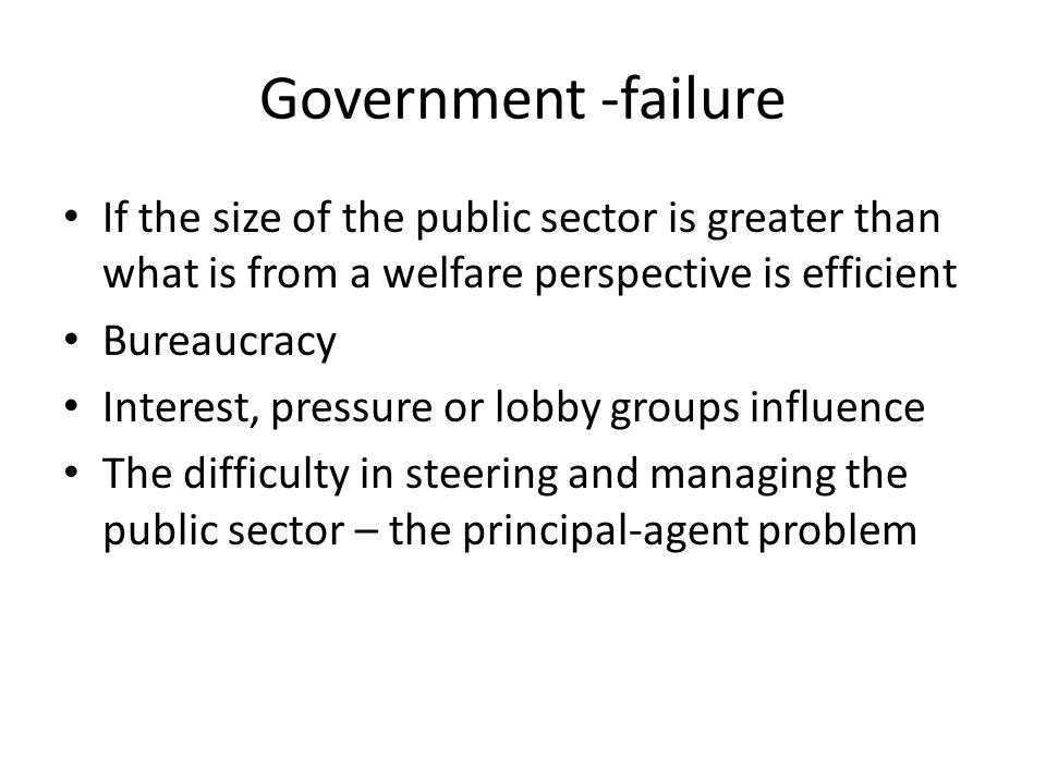Government -failure If the size of the public sector is greater than what is from a welfare perspective is efficient.