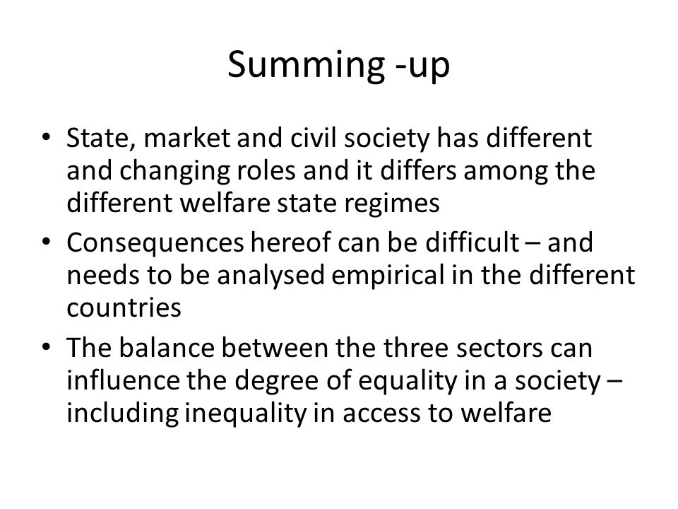 Summing -up State, market and civil society has different and changing roles and it differs among the different welfare state regimes.