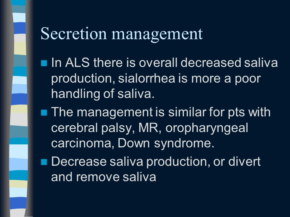 Secretion management In ALS there is overall decreased saliva production, sialorrhea is more a poor handling of saliva.