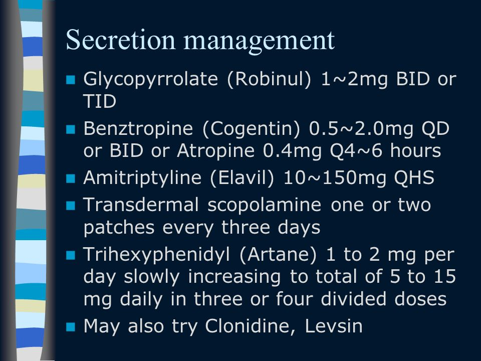 Secretion management Glycopyrrolate (Robinul) 1~2mg BID or TID