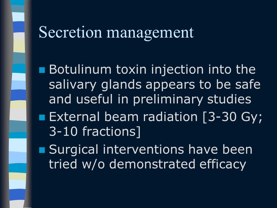 Secretion management Botulinum toxin injection into the salivary glands appears to be safe and useful in preliminary studies.