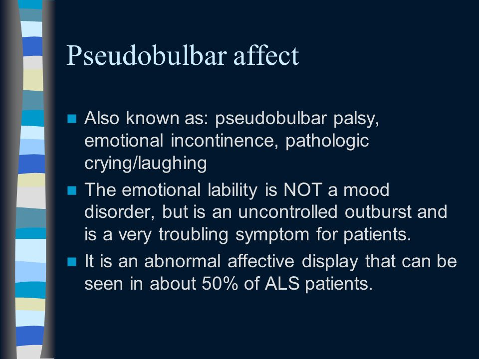 Pseudobulbar affect Also known as: pseudobulbar palsy, emotional incontinence, pathologic crying/laughing.