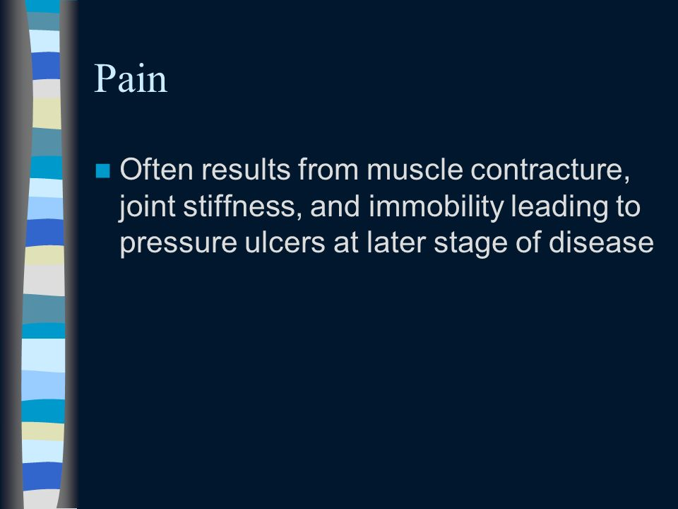 Pain Often results from muscle contracture, joint stiffness, and immobility leading to pressure ulcers at later stage of disease.