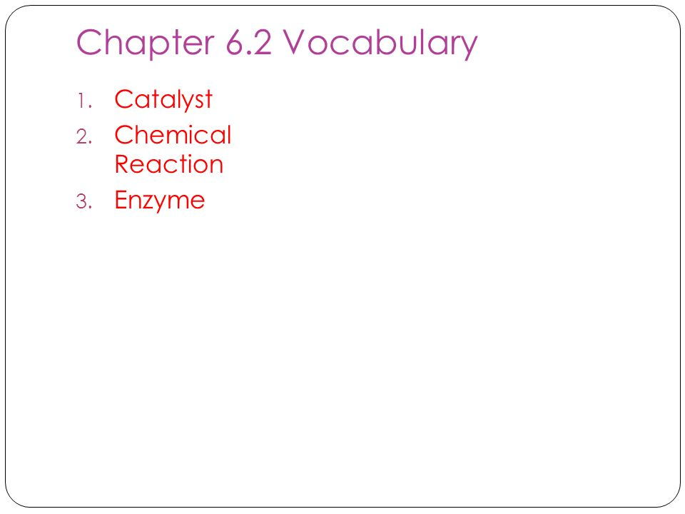 Chapter 6.2 Vocabulary Catalyst Chemical Reaction Enzyme