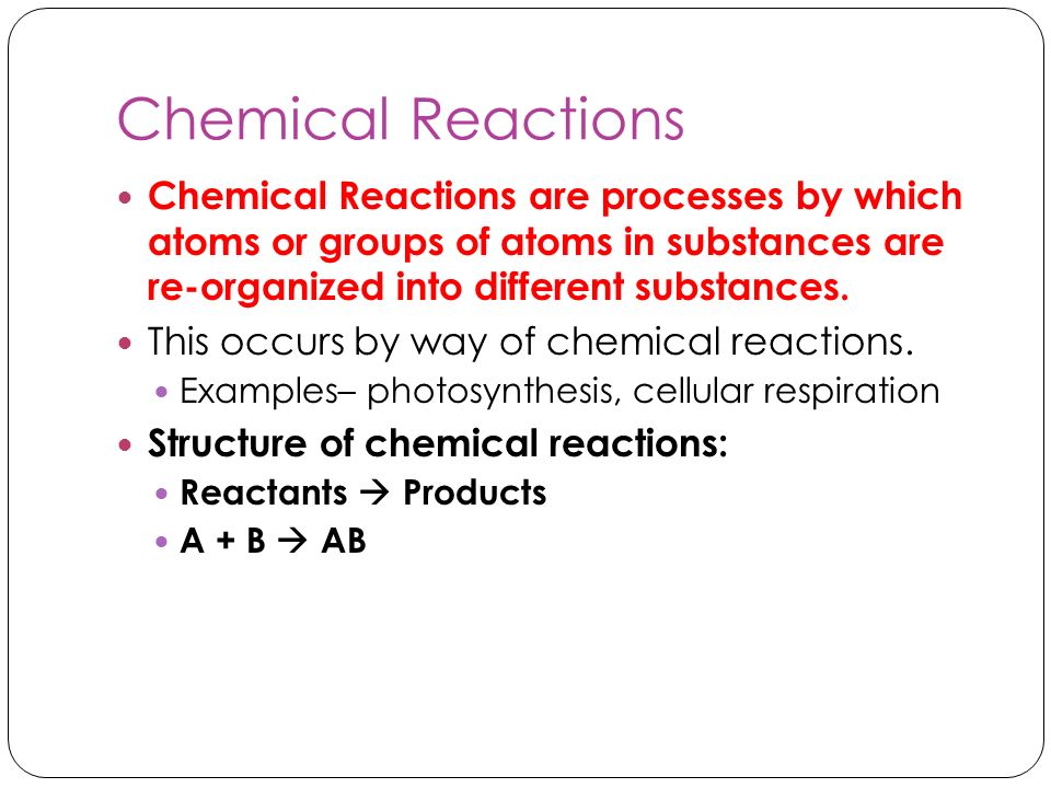 Chemical Reactions Chemical Reactions are processes by which atoms or groups of atoms in substances are re-organized into different substances.