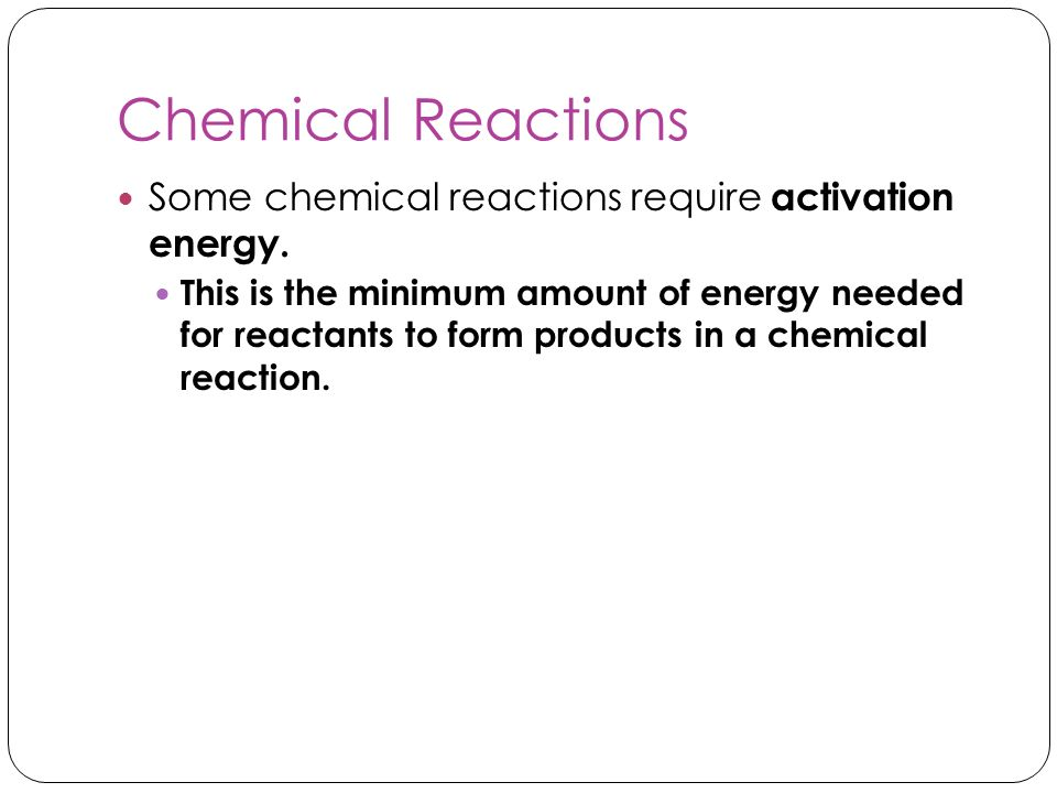 Chemical Reactions Some chemical reactions require activation energy.