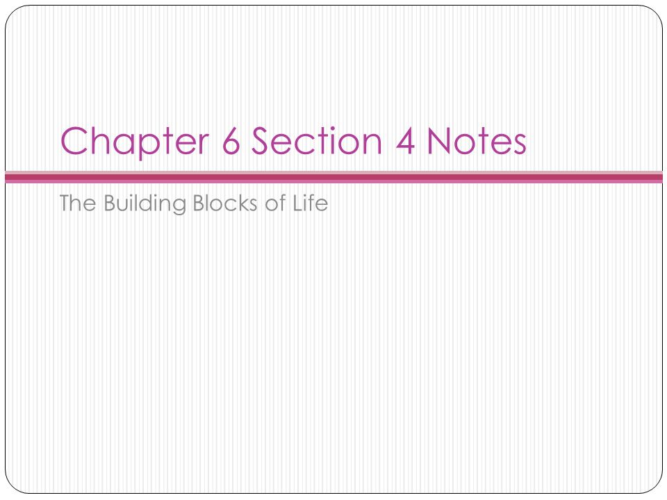 Chapter 6 Section 4 Notes The Building Blocks of Life