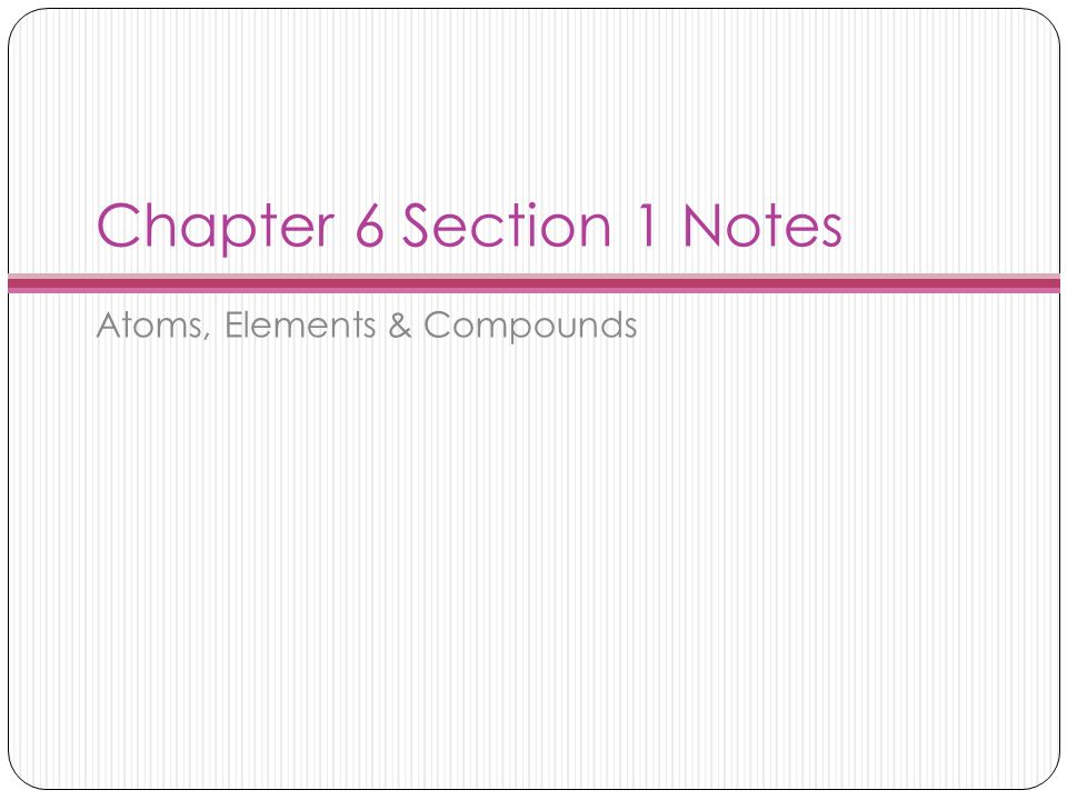Chapter 6 Section 1 Notes Atoms, Elements & Compounds