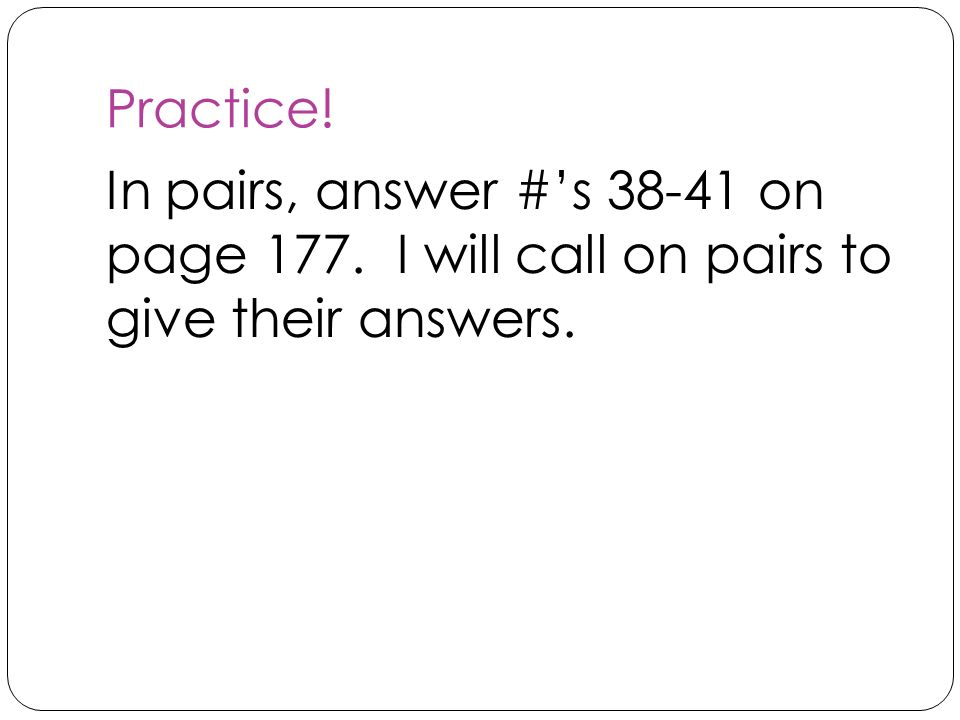 Practice! In pairs, answer #'s 38-41 on page 177. I will call on pairs to give their answers.