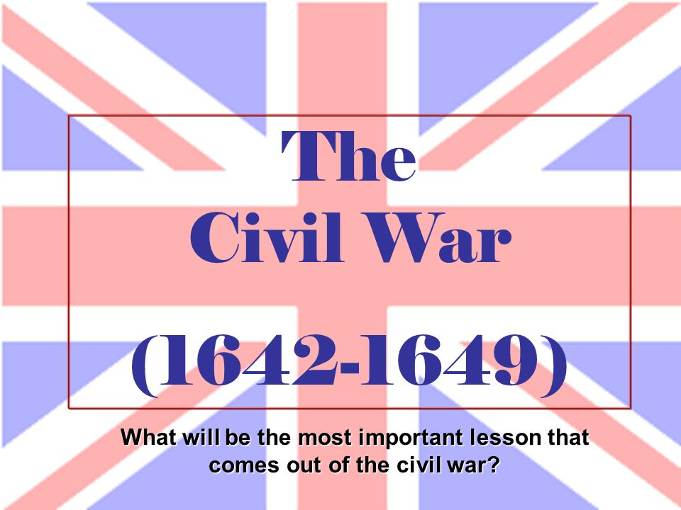 The Civil War (1642-1649) What will be the most important lesson that comes out of the civil war