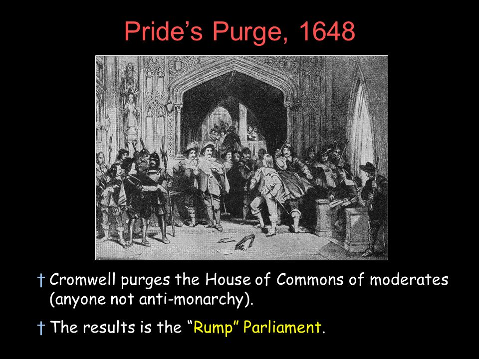 Pride's Purge, 1648 Cromwell purges the House of Commons of moderates (anyone not anti-monarchy).