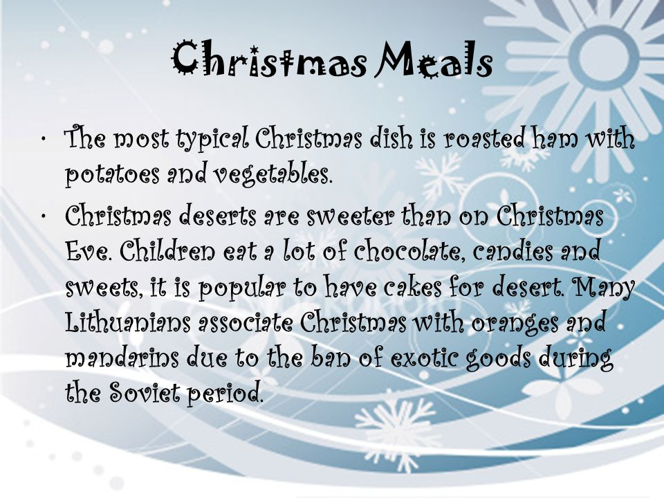 Christmas Meals The most typical Christmas dish is roasted ham with potatoes and vegetables.