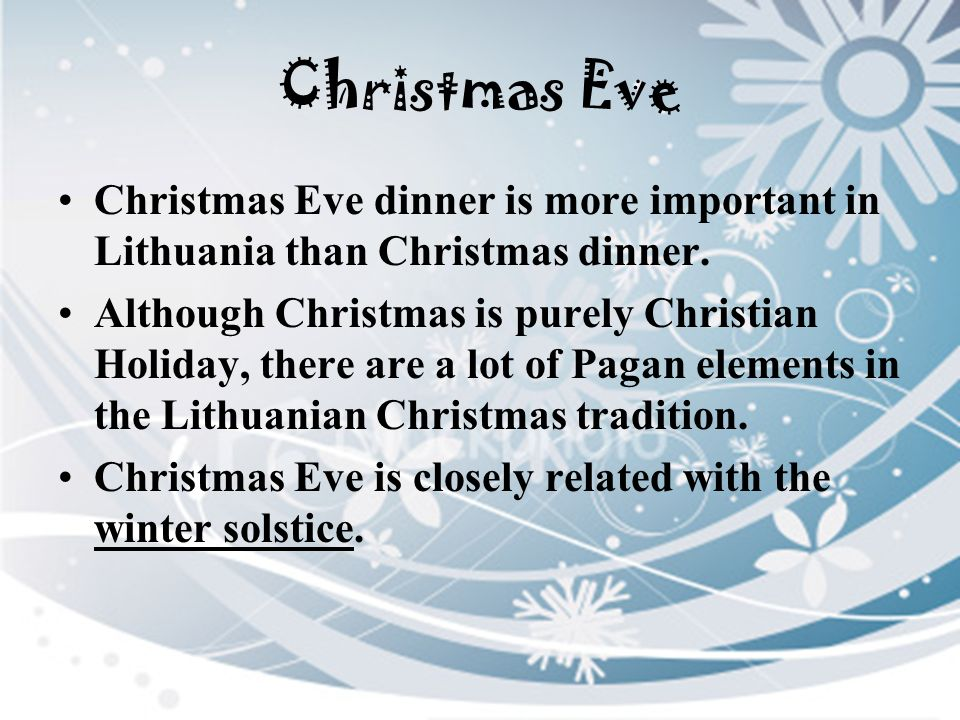 Christmas Eve Christmas Eve dinner is more important in Lithuania than Christmas dinner.