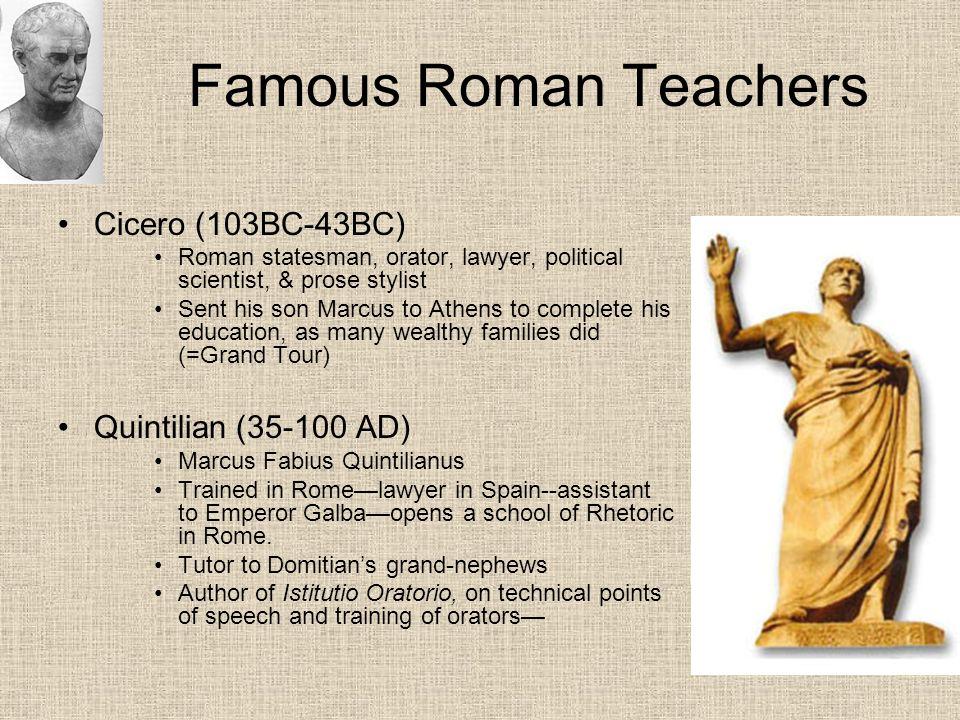 Famous Roman Teachers Cicero (103BC-43BC) Quintilian (35-100 AD)