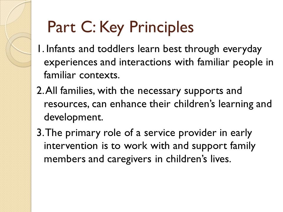 Part C: Key Principles 1. Infants and toddlers learn best through everyday experiences and interactions with familiar people in familiar contexts.