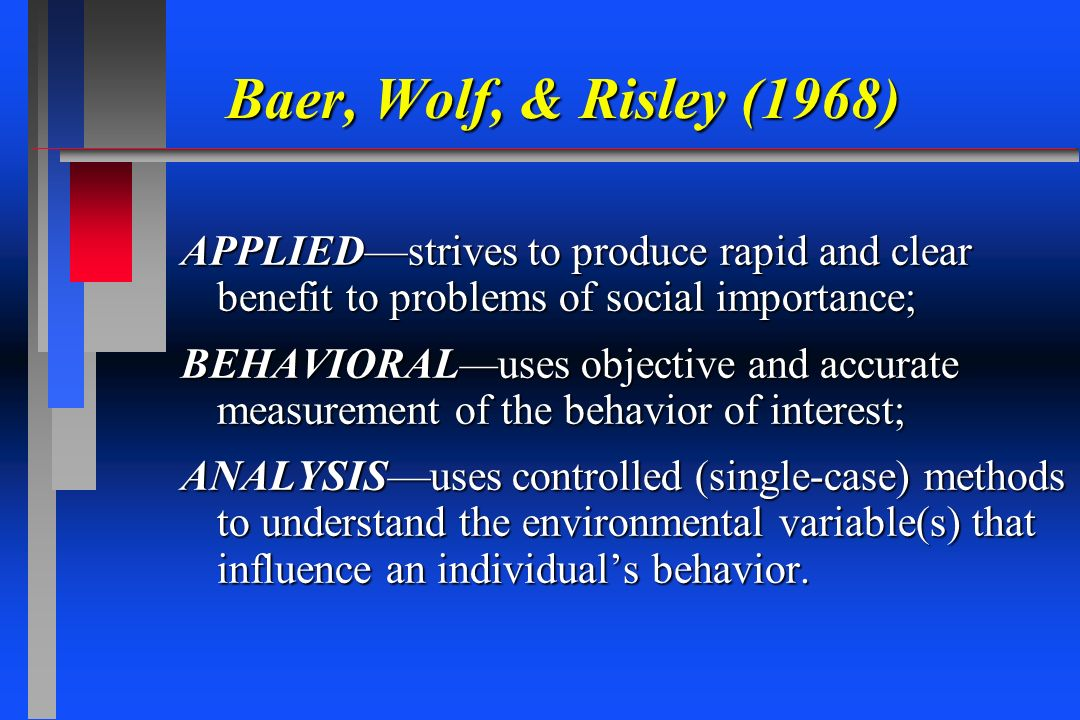Baer, Wolf, & Risley (1968) APPLIED—strives to produce rapid and clear benefit to problems of social importance;