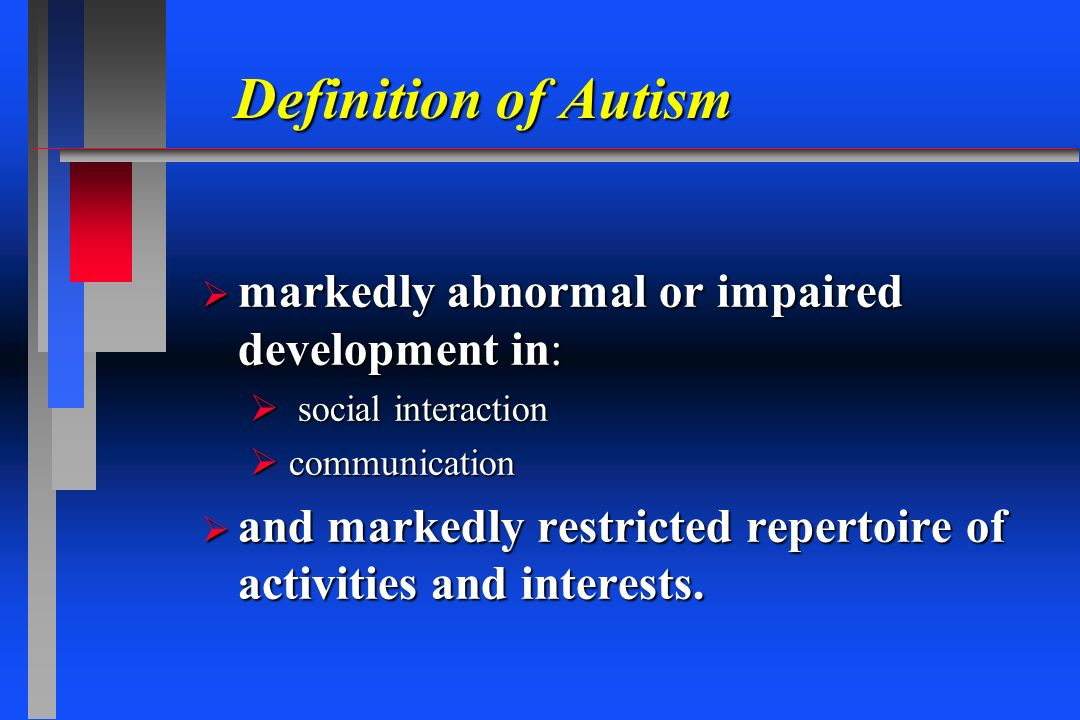 Definition of Autism markedly abnormal or impaired development in: