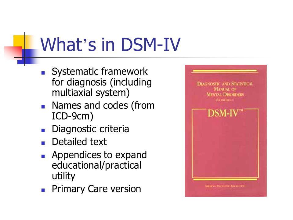 What's in DSM-IV Systematic framework for diagnosis (including multiaxial system) Names and codes (from ICD-9cm)