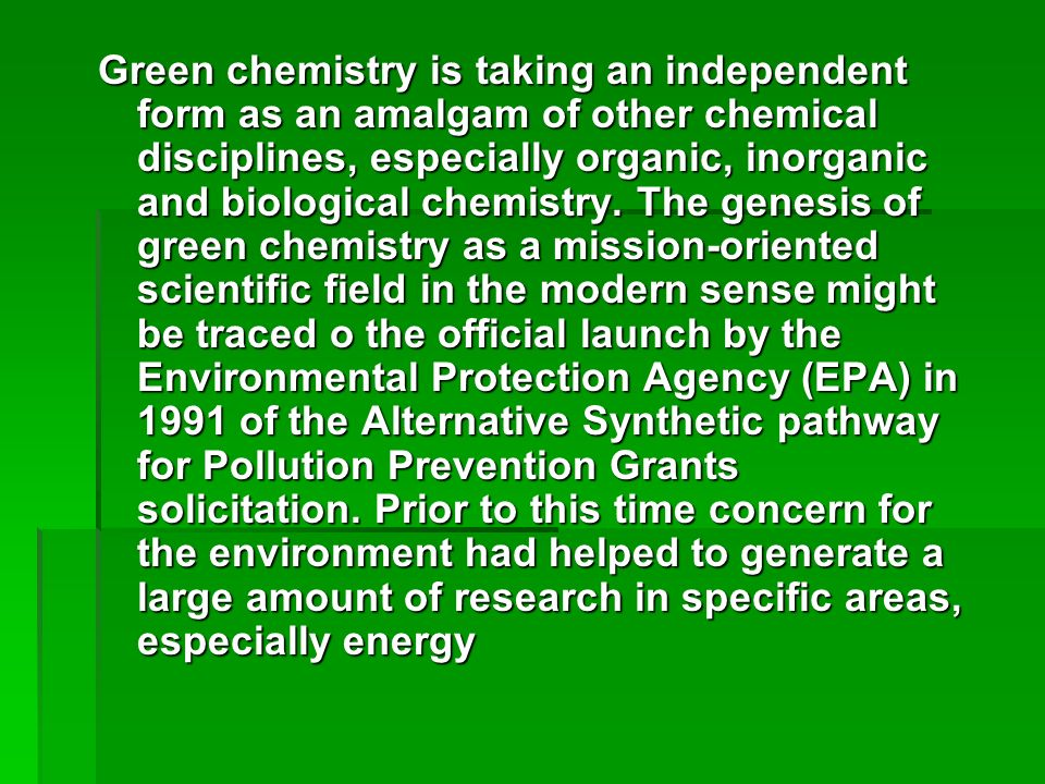 Green chemistry is taking an independent form as an amalgam of other chemical disciplines, especially organic, inorganic and biological chemistry.
