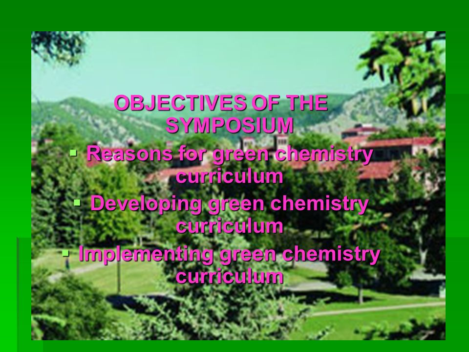 OBJECTIVES OF THE SYMPOSIUM Reasons for green chemistry curriculum