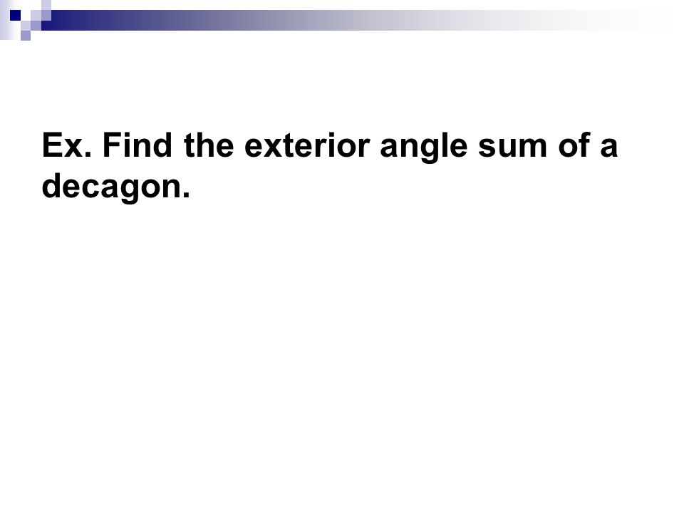 Ex. Find the exterior angle sum of a decagon.
