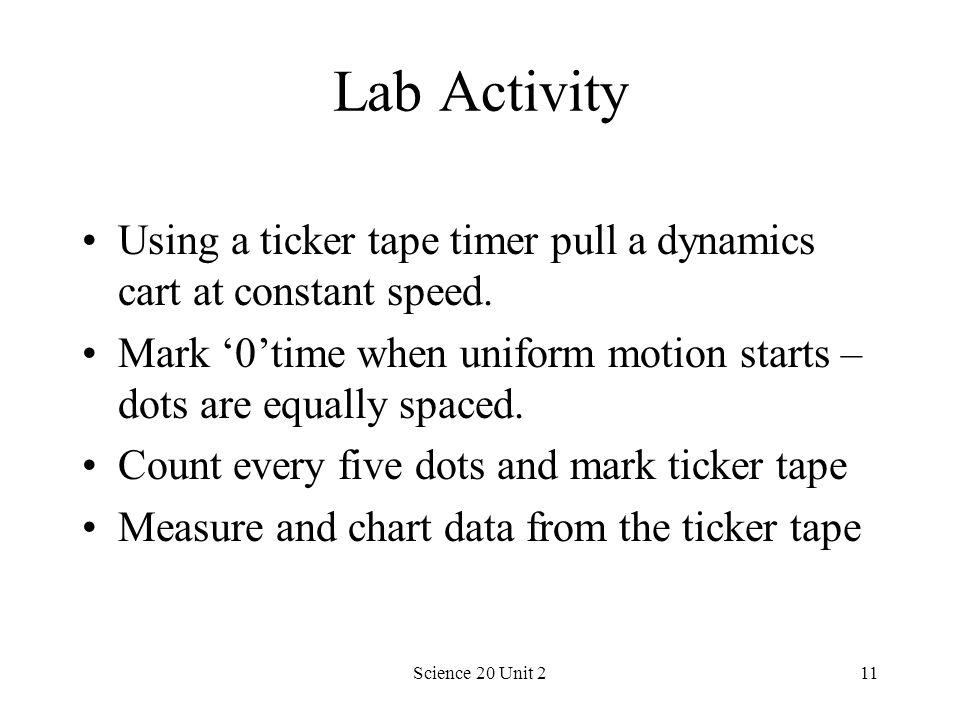 Lab Activity Using a ticker tape timer pull a dynamics cart at constant speed. Mark '0'time when uniform motion starts – dots are equally spaced.