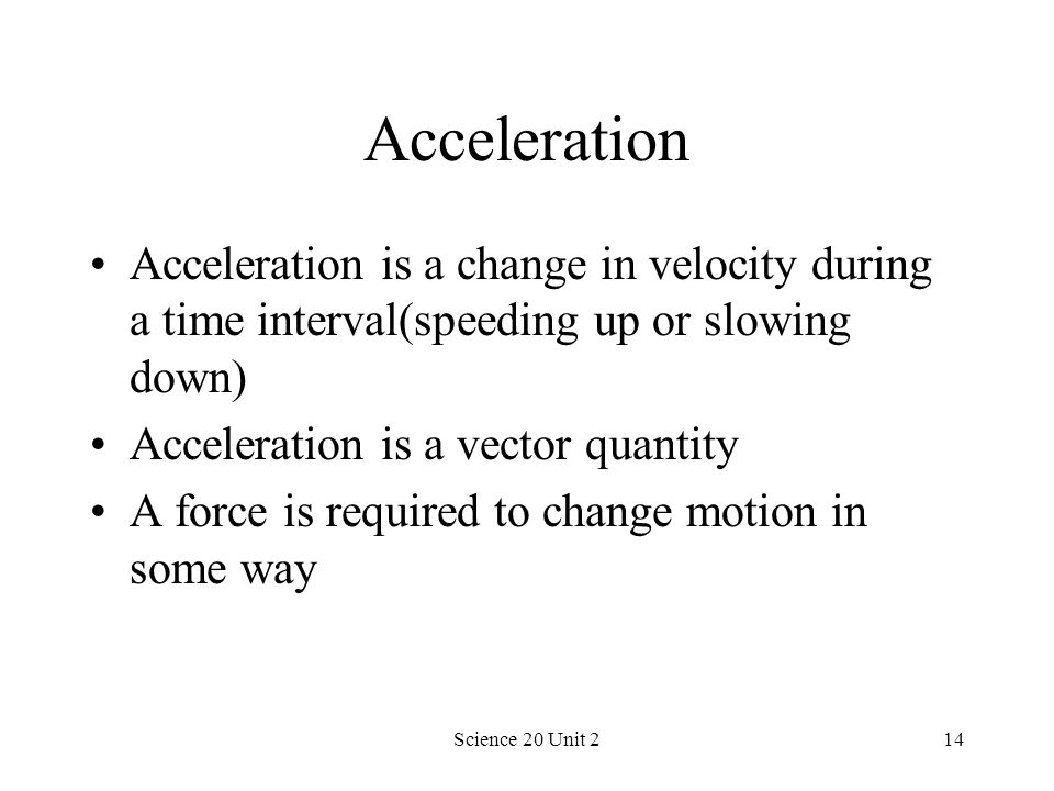 Acceleration Acceleration is a change in velocity during a time interval(speeding up or slowing down)