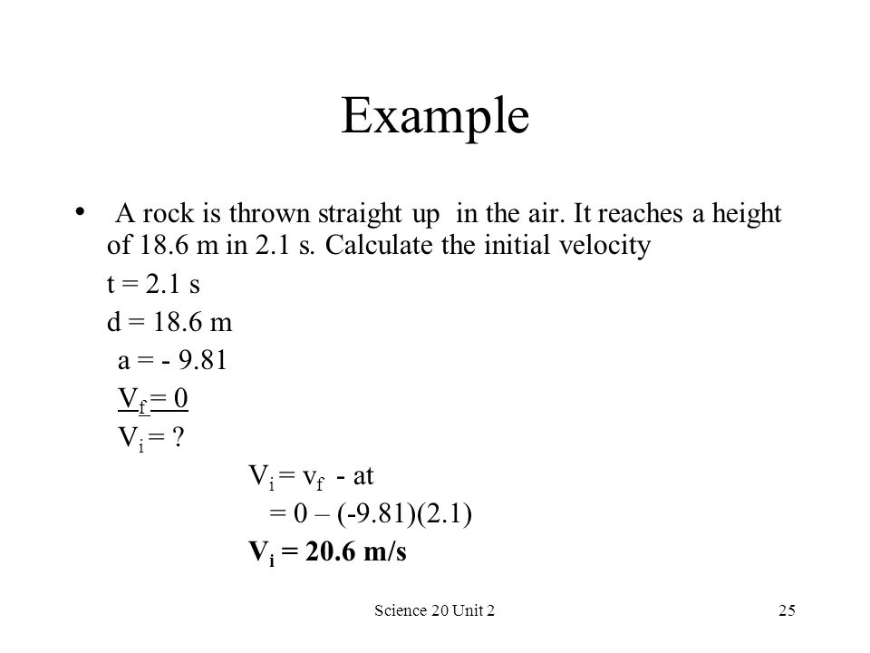 Example A rock is thrown straight up in the air. It reaches a height of 18.6 m in 2.1 s. Calculate the initial velocity.